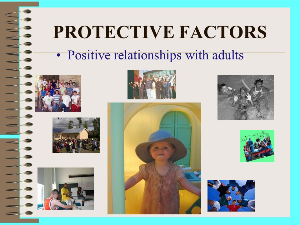PROTECTIVE FACTORS Positive relationships with adults