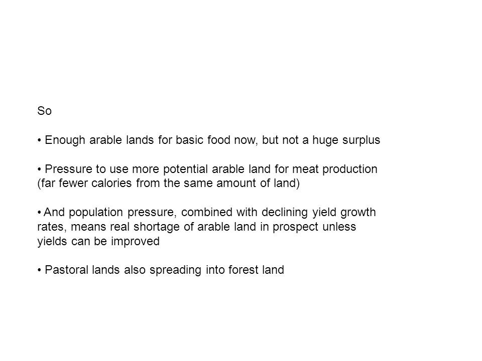 So Enough arable lands for basic food now, but not a huge surplus Pressure to use more potential arable land for meat production (far fewer calories from the same amount of land) And population pressure, combined with declining yield growth rates, means real shortage of arable land in prospect unless yields can be improved Pastoral lands also spreading into forest land