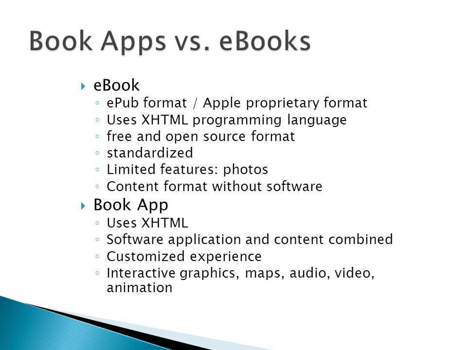 eBook ePub format / Apple proprietary format Uses XHTML programming language free and open source format standardized Limited features: photos Content format without software Book App Uses XHTML Software application and content combined Customized experience Interactive graphics, maps, audio, video, animation