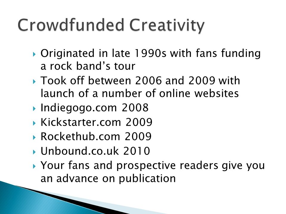 Originated in late 1990s with fans funding a rock bands tour Took off between 2006 and 2009 with launch of a number of online websites Indiegogo.com 2008 Kickstarter.com 2009 Rockethub.com 2009 Unbound.co.uk 2010 Your fans and prospective readers give you an advance on publication