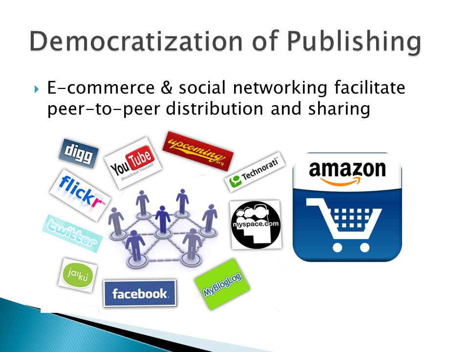 E-commerce & social networking facilitate peer-to-peer distribution and sharing