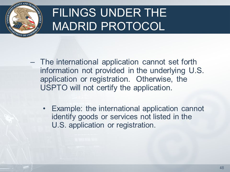 47 FILINGS UNDER THE MADRID PROTOCOL Applying for an international registration: –use either the electronic application for registration, available at the USPTOs web site, or;electronic application for registration – a paper form provided by the World Intellectual Property Organization (WIPO), the international organization that administers the Madrid Protocol.paper form