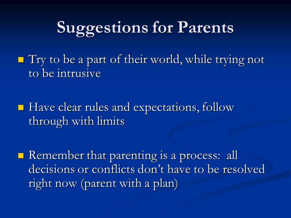 Suggestions for Parents Try to be a part of their world, while trying not to be intrusive Try to be a part of their world, while trying not to be intrusive Have clear rules and expectations, follow through with limits Have clear rules and expectations, follow through with limits Remember that parenting is a process: all decisions or conflicts dont have to be resolved right now (parent with a plan) Remember that parenting is a process: all decisions or conflicts dont have to be resolved right now (parent with a plan)