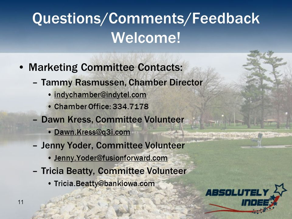 11 Questions/Comments/Feedback Welcome! Marketing Committee Contacts: –Tammy Rasmussen, Chamber Director indychamber@indytel.com Chamber Office: 334.7