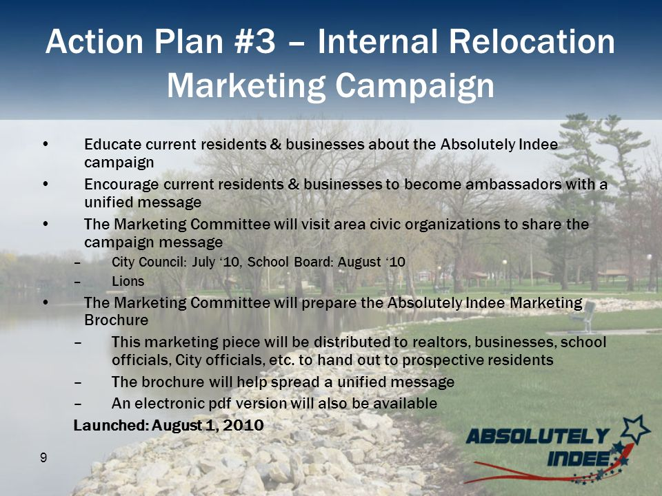 9 Action Plan #3 – Internal Relocation Marketing Campaign Educate current residents & businesses about the Absolutely Indee campaign Encourage current