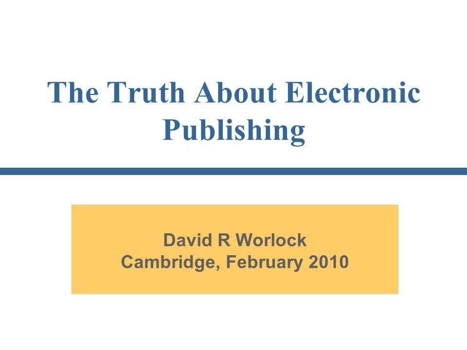 The Truth About Electronic Publishing David R Worlock Cambridge, February 2010
