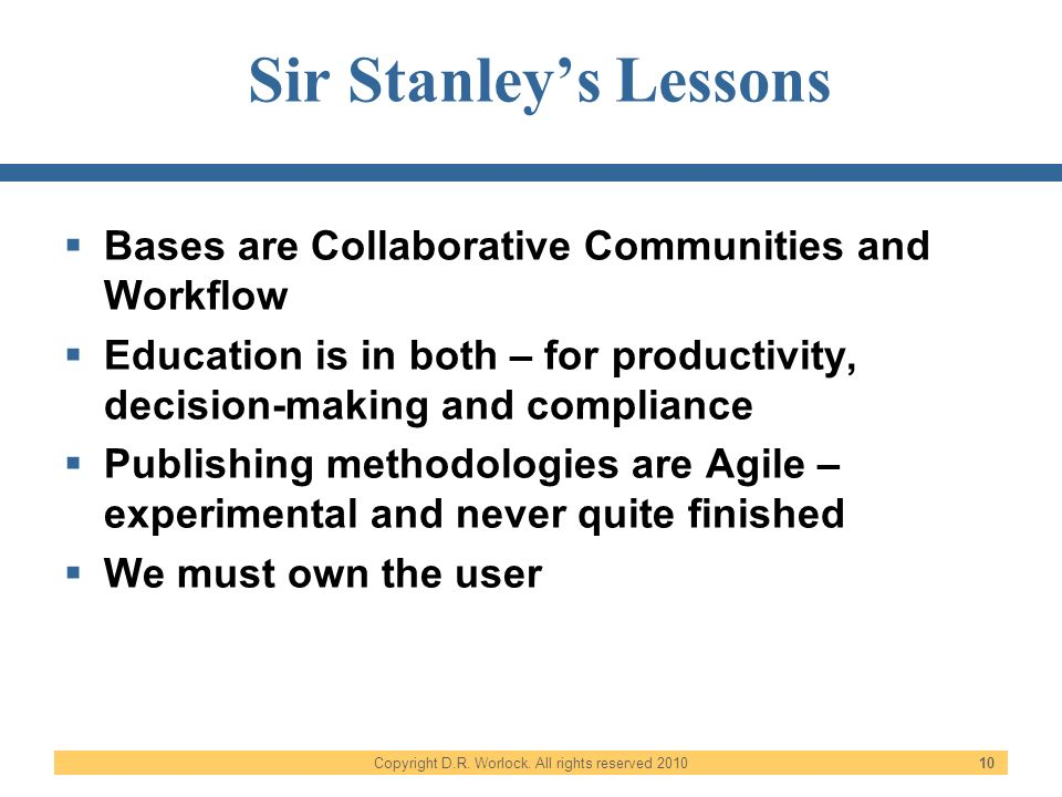 Copyright D.R. Worlock. All rights reserved 2010 10 Sir Stanleys Lessons Bases are Collaborative Communities and Workflow Education is in both – for p