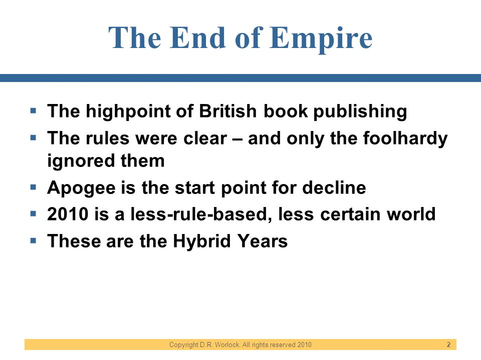 Copyright D.R. Worlock. All rights reserved 2010 2 The End of Empire The highpoint of British book publishing The rules were clear – and only the fool