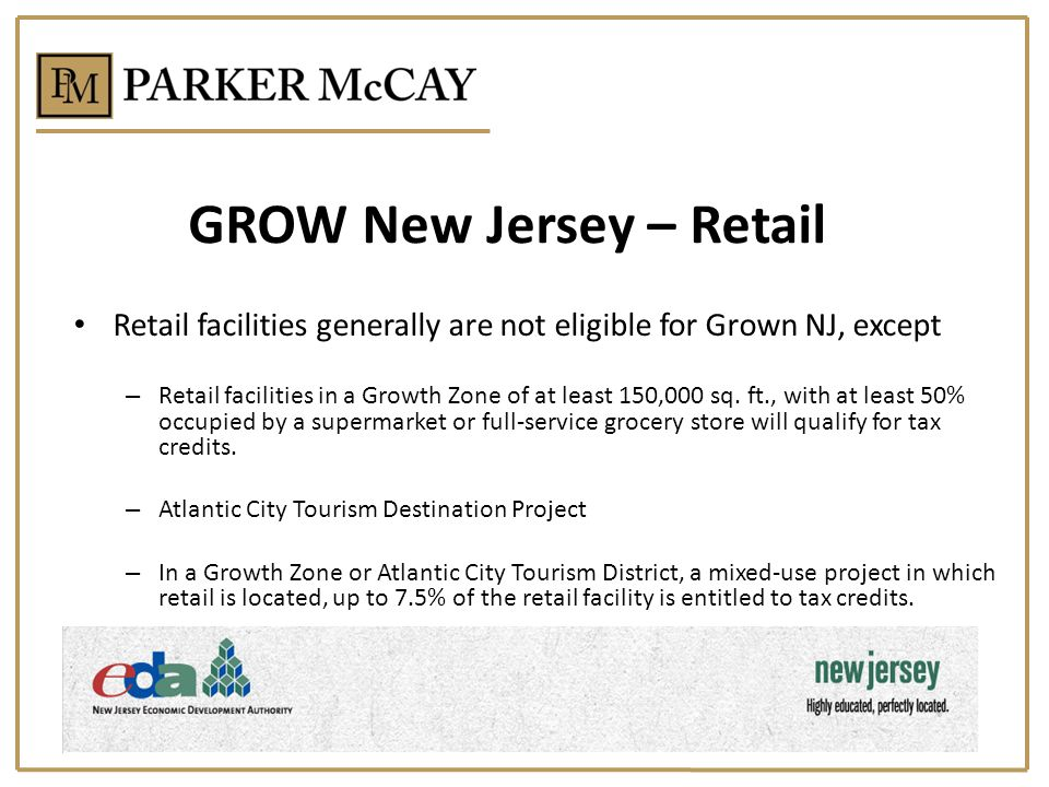 GROW New Jersey – Retail Retail facilities generally are not eligible for Grown NJ, except – Retail facilities in a Growth Zone of at least 150,000 sq