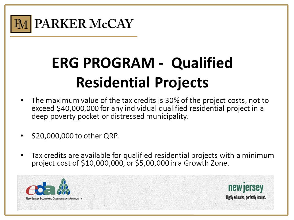 ERG PROGRAM - Qualified Residential Projects The maximum value of the tax credits is 30% of the project costs, not to exceed $40,000,000 for any individual qualified residential project in a deep poverty pocket or distressed municipality.
