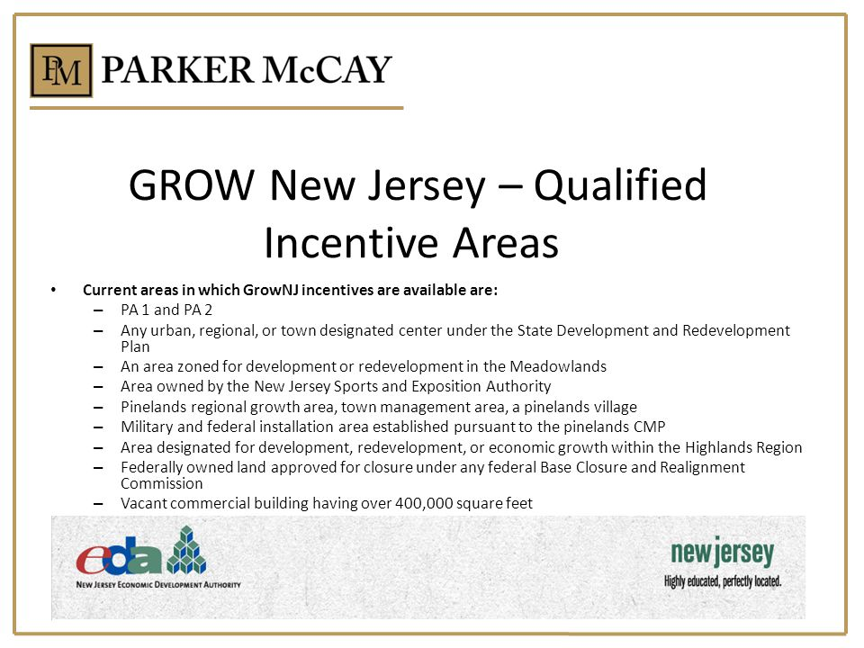 GROW New Jersey – Qualified Incentive Areas Current areas in which GrowNJ incentives are available are: – PA 1 and PA 2 – Any urban, regional, or town designated center under the State Development and Redevelopment Plan – An area zoned for development or redevelopment in the Meadowlands – Area owned by the New Jersey Sports and Exposition Authority – Pinelands regional growth area, town management area, a pinelands village – Military and federal installation area established pursuant to the pinelands CMP – Area designated for development, redevelopment, or economic growth within the Highlands Region – Federally owned land approved for closure under any federal Base Closure and Realignment Commission – Vacant commercial building having over 400,000 square feet
