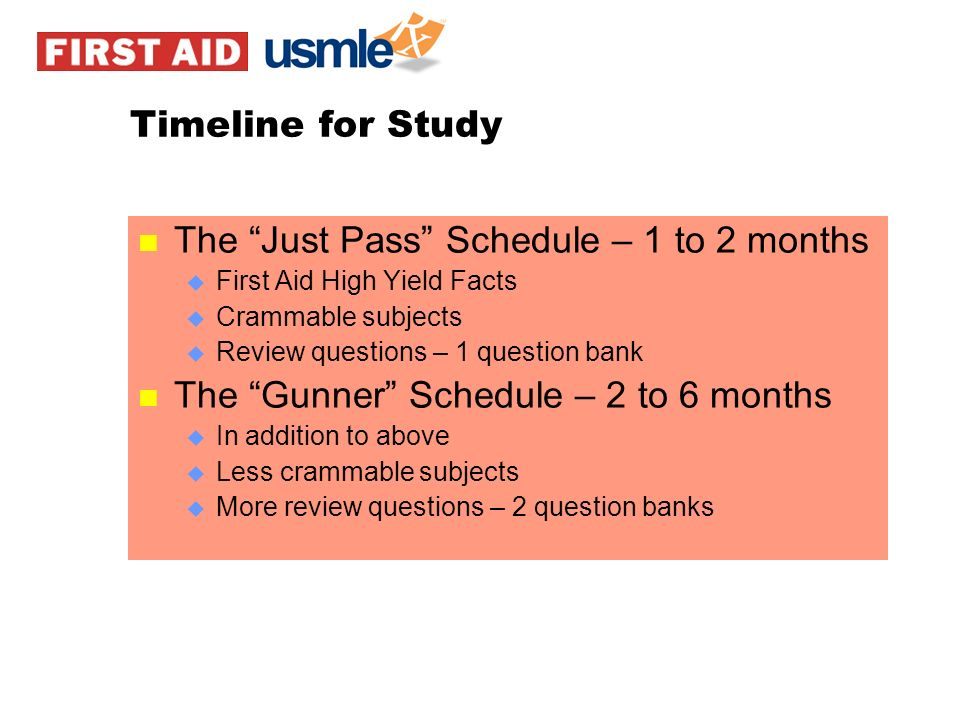 Timeline for Study n The Just Pass Schedule – 1 to 2 months u First Aid High Yield Facts u Crammable subjects u Review questions – 1 question bank n T