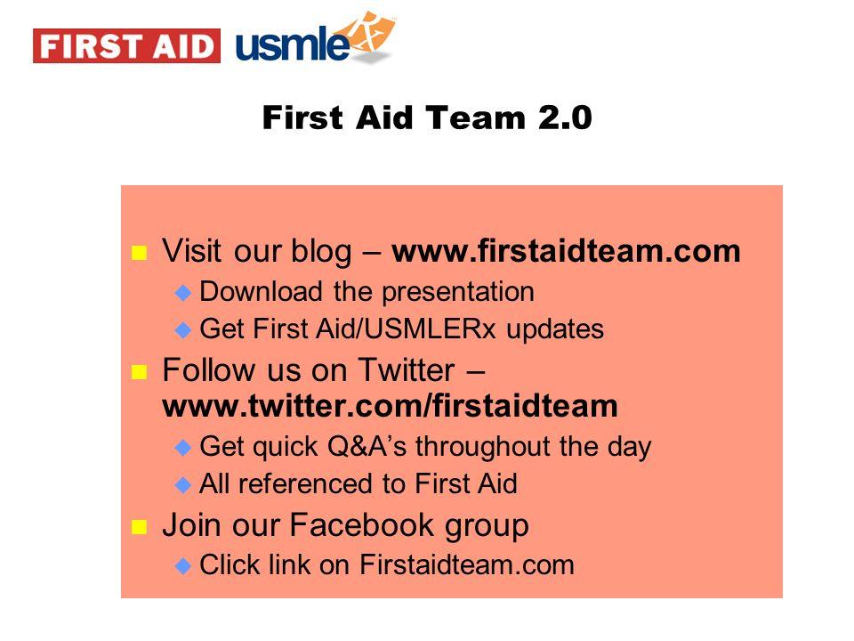 First Aid Team 2.0 n Visit our blog – www.firstaidteam.com u Download the presentation u Get First Aid/USMLERx updates n Follow us on Twitter – www.tw