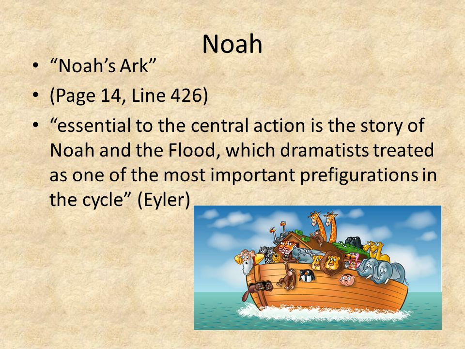 Noah Noahs Ark (Page 14, Line 426) essential to the central action is the story of Noah and the Flood, which dramatists treated as one of the most imp