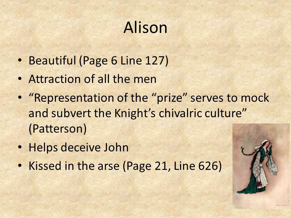 Alison Beautiful (Page 6 Line 127) Attraction of all the men Representation of the prize serves to mock and subvert the Knights chivalric culture (Pat