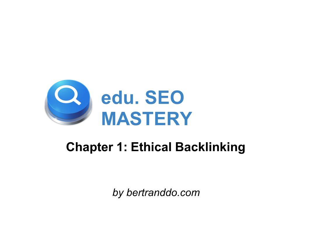 edu. SEO MASTERY Chapter 1: Ethical Backlinking by bertranddo.com