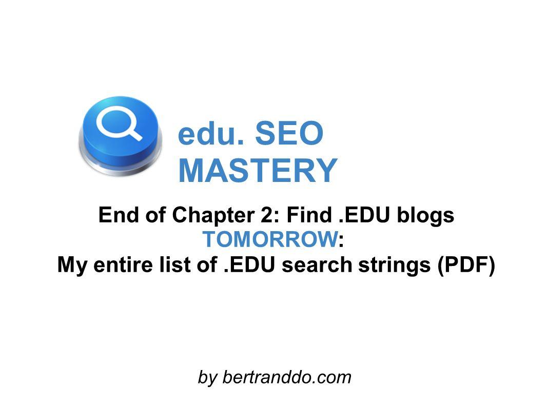 edu. SEO MASTERY End of Chapter 2: Find.EDU blogs TOMORROW: My entire list of.EDU search strings (PDF) by bertranddo.com