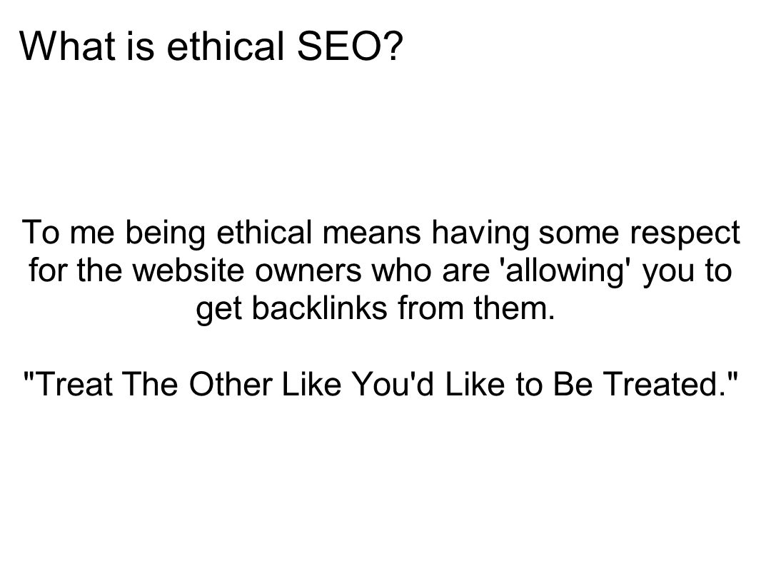 What is ethical SEO? To me being ethical means having some respect for the website owners who are 'allowing' you to get backlinks from them.