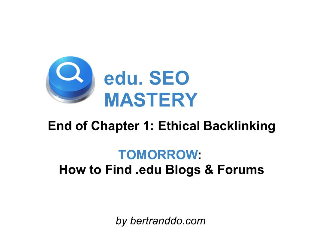 edu. SEO MASTERY End of Chapter 1: Ethical Backlinking TOMORROW: How to Find.edu Blogs & Forums by bertranddo.com