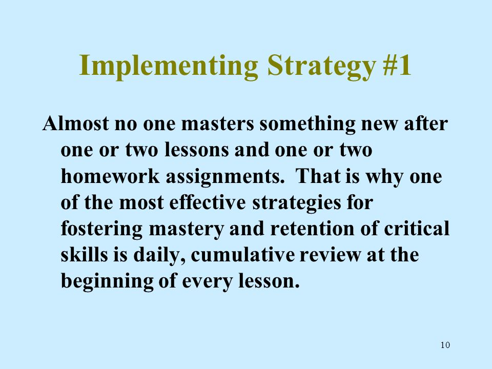 10 Implementing Strategy #1 Almost no one masters something new after one or two lessons and one or two homework assignments. That is why one of the m