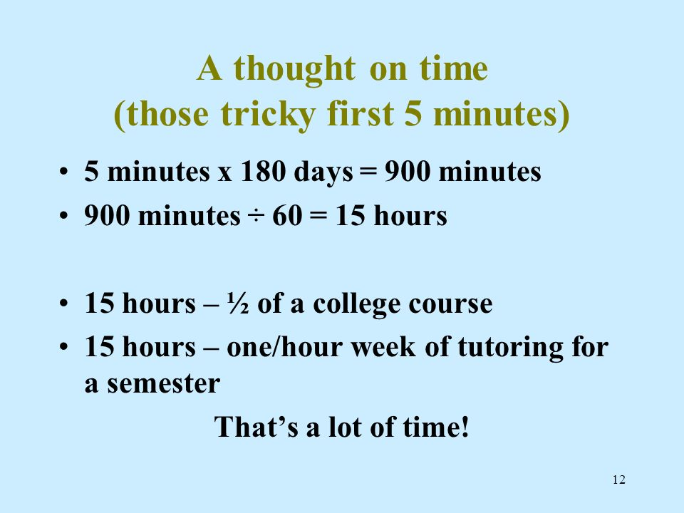 12 A thought on time (those tricky first 5 minutes) 5 minutes x 180 days = 900 minutes 900 minutes ÷ 60 = 15 hours 15 hours – ½ of a college course 15