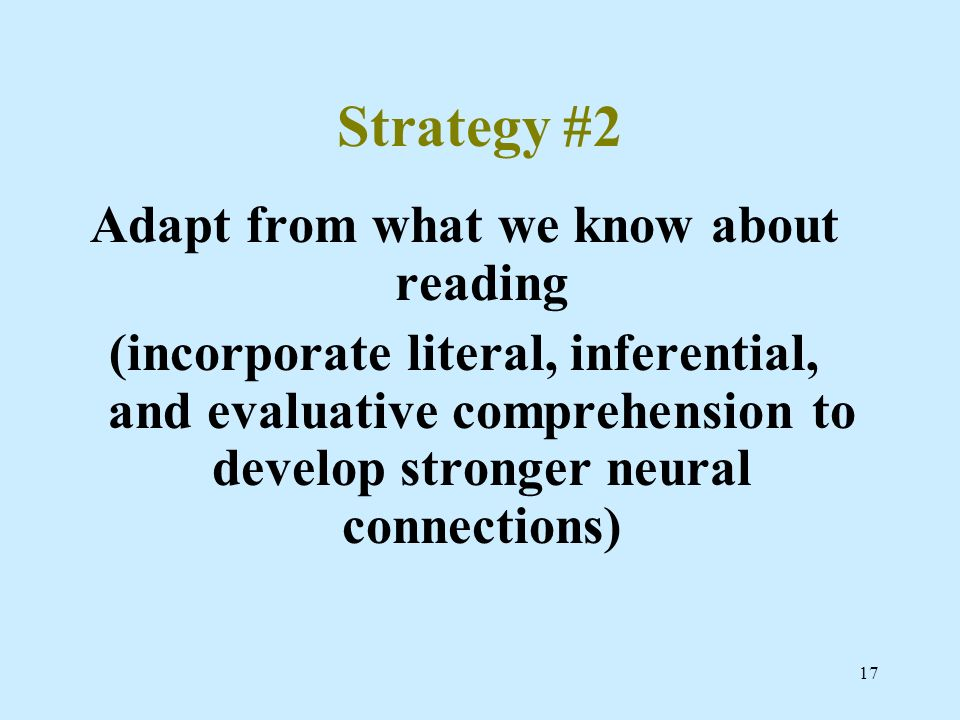 17 Strategy #2 Adapt from what we know about reading (incorporate literal, inferential, and evaluative comprehension to develop stronger neural connec