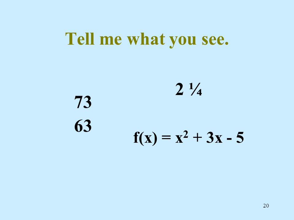 20 Tell me what you see. 73 63 2 ¼ f(x) = x 2 + 3x - 5