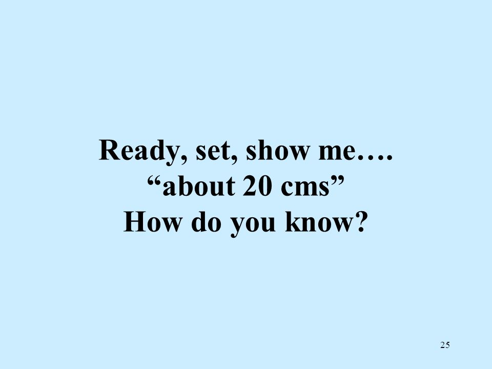 25 Ready, set, show me…. about 20 cms How do you know?