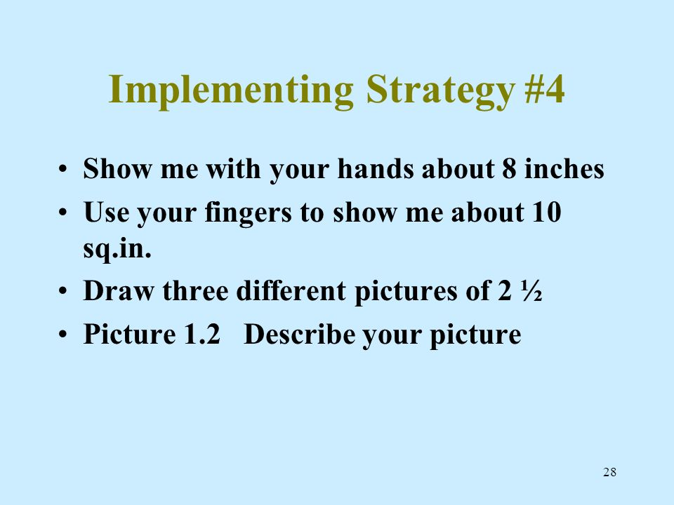 28 Implementing Strategy #4 Show me with your hands about 8 inches Use your fingers to show me about 10 sq.in. Draw three different pictures of 2 ½ Pi