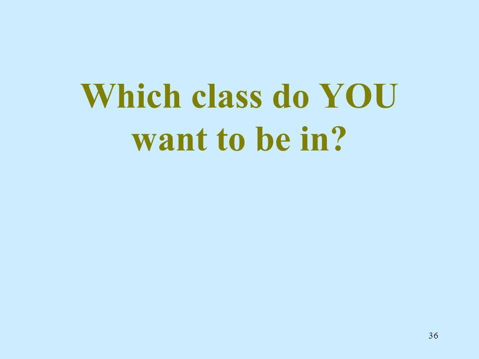 36 Which class do YOU want to be in?