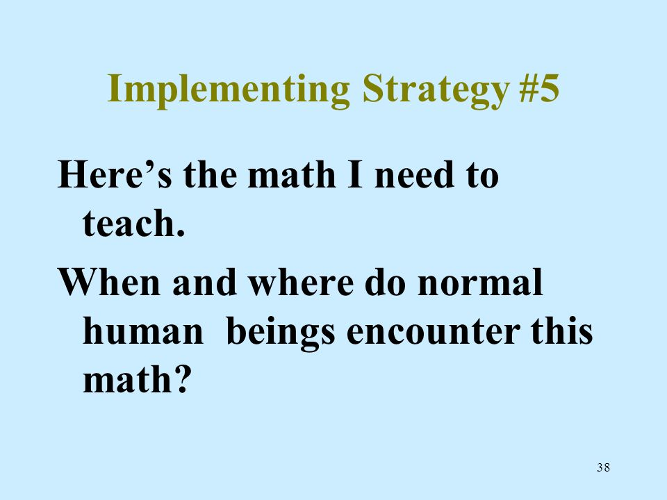 38 Implementing Strategy #5 Heres the math I need to teach. When and where do normal human beings encounter this math?