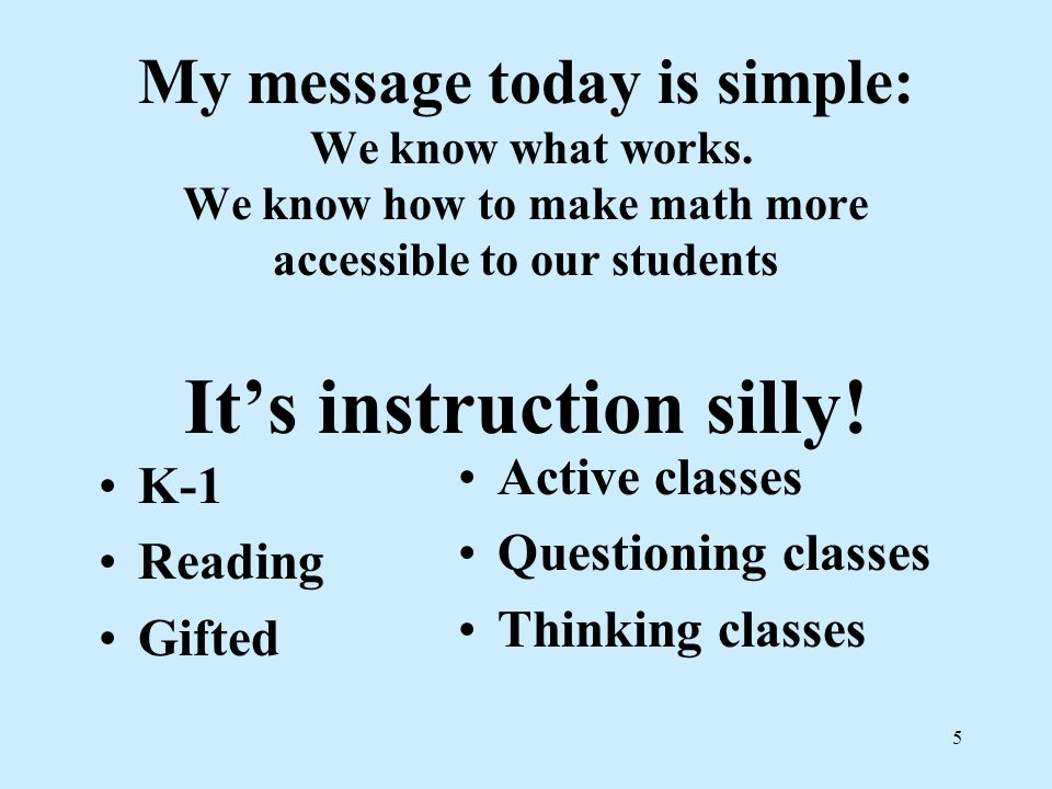 5 My message today is simple: We know what works. We know how to make math more accessible to our students Its instruction silly! K-1 Reading Gifted A