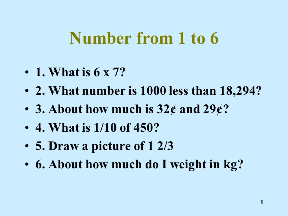 8 Number from 1 to 6 1. What is 6 x 7? 2. What number is 1000 less than 18,294? 3. About how much is 32¢ and 29¢? 4. What is 1/10 of 450? 5. Draw a pi