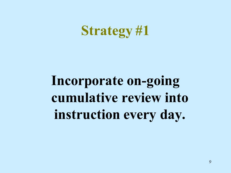 9 Strategy #1 Incorporate on-going cumulative review into instruction every day.
