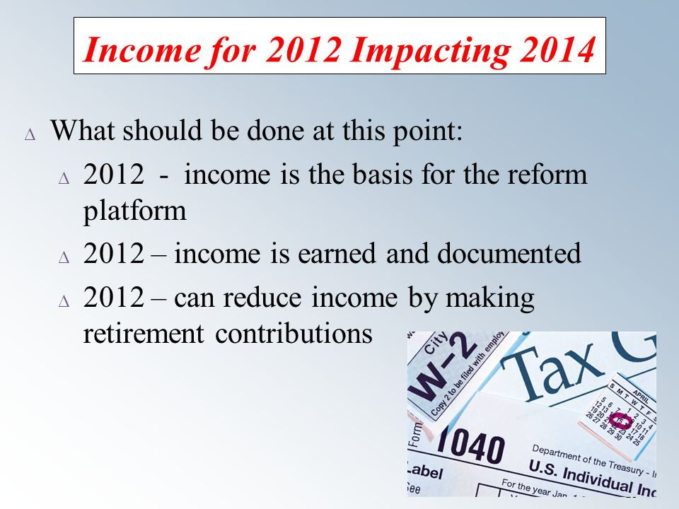19 Income for 2012 Impacting 2014 Δ What should be done at this point: Δ income is the basis for the reform platform Δ 2012 – income is earned and documented Δ 2012 – can reduce income by making retirement contributions