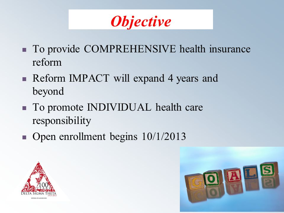 3 Objective To provide COMPREHENSIVE health insurance reform Reform IMPACT will expand 4 years and beyond To promote INDIVIDUAL health care responsibility Open enrollment begins 10/1/2013
