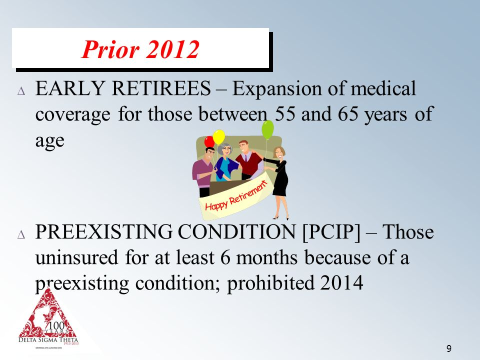 9 Δ EARLY RETIREES – Expansion of medical coverage for those between 55 and 65 years of age Δ PREEXISTING CONDITION [PCIP] – Those uninsured for at least 6 months because of a preexisting condition; prohibited 2014 Prior 2012