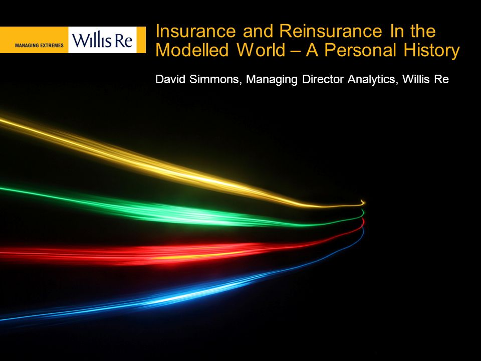 Insurance and Reinsurance In the Modelled World – A Personal History David Simmons, Managing Director Analytics, Willis Re