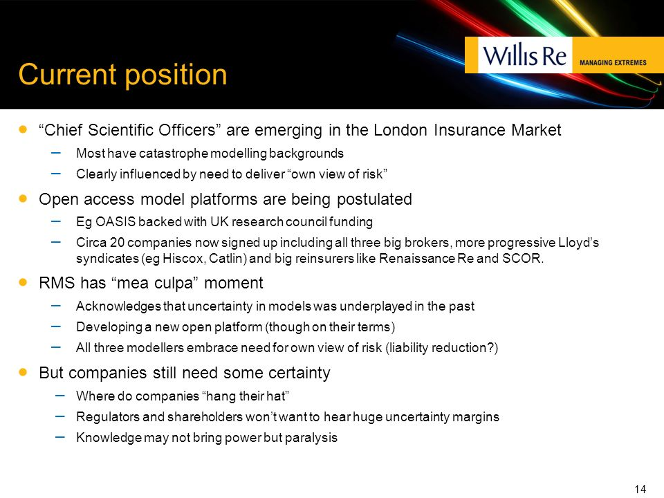 Current position Chief Scientific Officers are emerging in the London Insurance Market – Most have catastrophe modelling backgrounds – Clearly influenced by need to deliver own view of risk Open access model platforms are being postulated – Eg OASIS backed with UK research council funding – Circa 20 companies now signed up including all three big brokers, more progressive Lloyds syndicates (eg Hiscox, Catlin) and big reinsurers like Renaissance Re and SCOR.