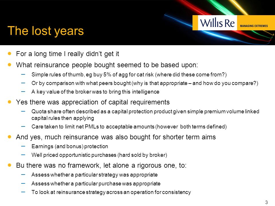 The lost years For a long time I really didnt get it What reinsurance people bought seemed to be based upon: – Simple rules of thumb, eg buy 5% of agg for cat risk (where did these come from ) – Or by comparison with what peers bought (why is that appropriate – and how do you compare ) – A key value of the broker was to bring this intelligence Yes there was appreciation of capital requirements – Quota share often described as a capital protection product given simple premium volume linked capital rules then applying – Care taken to limit net PMLs to acceptable amounts (however both terms defined) And yes, much reinsurance was also bought for shorter term aims – Earnings (and bonus) protection – Well priced opportunistic purchases (hard sold by broker) Bu there was no framework, let alone a rigorous one, to: – Assess whether a particular strategy was appropriate – Assess whether a particular purchase was appropriate – To look at reinsurance strategy across an operation for consistency 3
