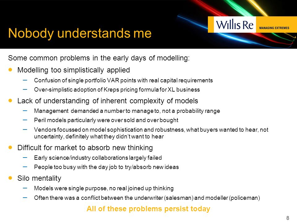 Nobody understands me Some common problems in the early days of modelling: Modelling too simplistically applied – Confusion of single portfolio VAR points with real capital requirements – Over-simplistic adoption of Kreps pricing formula for XL business Lack of understanding of inherent complexity of models – Management demanded a number to manage to, not a probability range – Peril models particularly were over sold and over bought – Vendors focussed on model sophistication and robustness, what buyers wanted to hear, not uncertainty, definitely what they didnt want to hear Difficult for market to absorb new thinking – Early science/industry collaborations largely failed – People too busy with the day job to try/absorb new ideas Silo mentality – Models were single purpose, no real joined up thinking – Often there was a conflict between the underwriter (salesman) and modeller (policeman) All of these problems persist today 8