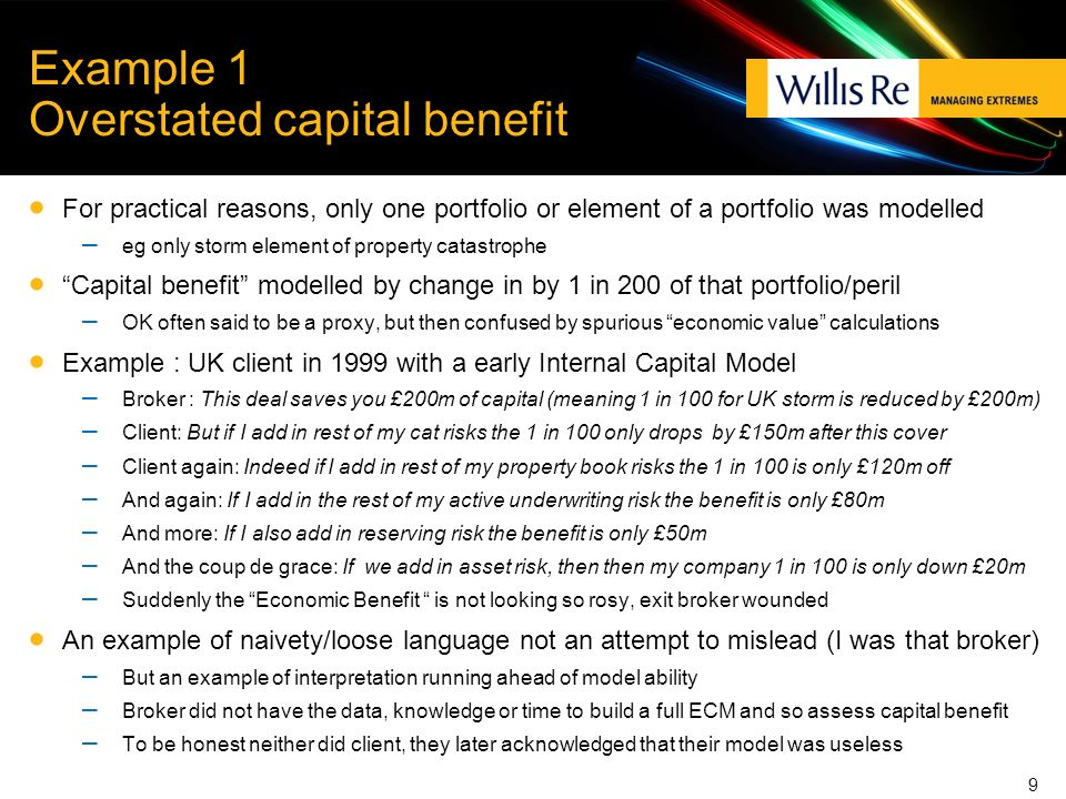 Example 1 Overstated capital benefit For practical reasons, only one portfolio or element of a portfolio was modelled – eg only storm element of property catastrophe Capital benefit modelled by change in by 1 in 200 of that portfolio/peril – OK often said to be a proxy, but then confused by spurious economic value calculations Example : UK client in 1999 with a early Internal Capital Model – Broker : This deal saves you £200m of capital (meaning 1 in 100 for UK storm is reduced by £200m) – Client: But if I add in rest of my cat risks the 1 in 100 only drops by £150m after this cover – Client again: Indeed if I add in rest of my property book risks the 1 in 100 is only £120m off – And again: If I add in the rest of my active underwriting risk the benefit is only £80m – And more: If I also add in reserving risk the benefit is only £50m – And the coup de grace: If we add in asset risk, then then my company 1 in 100 is only down £20m – Suddenly the Economic Benefit is not looking so rosy, exit broker wounded An example of naivety/loose language not an attempt to mislead (I was that broker) – But an example of interpretation running ahead of model ability – Broker did not have the data, knowledge or time to build a full ECM and so assess capital benefit – To be honest neither did client, they later acknowledged that their model was useless 9
