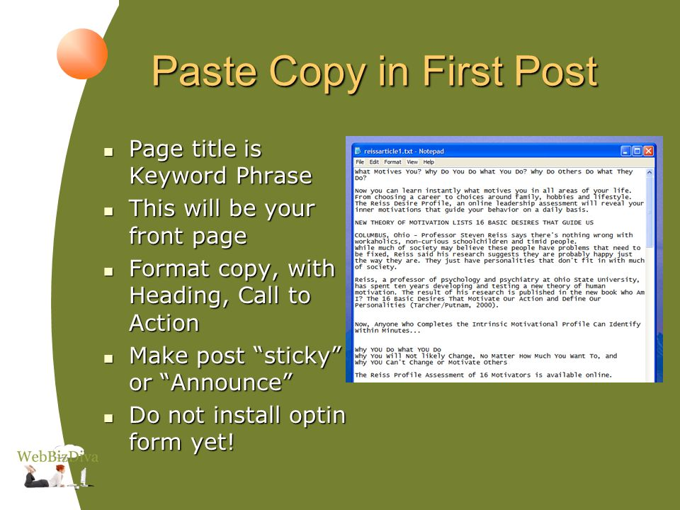 Paste Copy in First Post Page title is Keyword Phrase Page title is Keyword Phrase This will be your front page This will be your front page Format copy, with Heading, Call to Action Format copy, with Heading, Call to Action Make post sticky or Announce Make post sticky or Announce Do not install optin form yet.