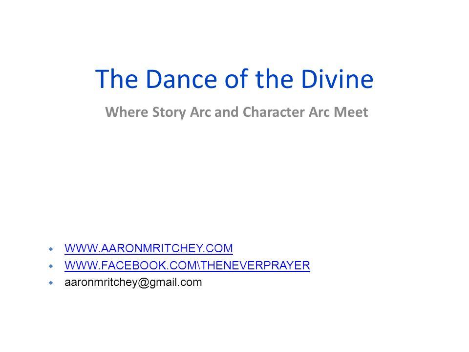 The Dance of the Divine Where Story Arc and Character Arc Meet WWW.AARONMRITCHEY.COM WWW.FACEBOOK.COM\THENEVERPRAYER aaronmritchey@gmail.com