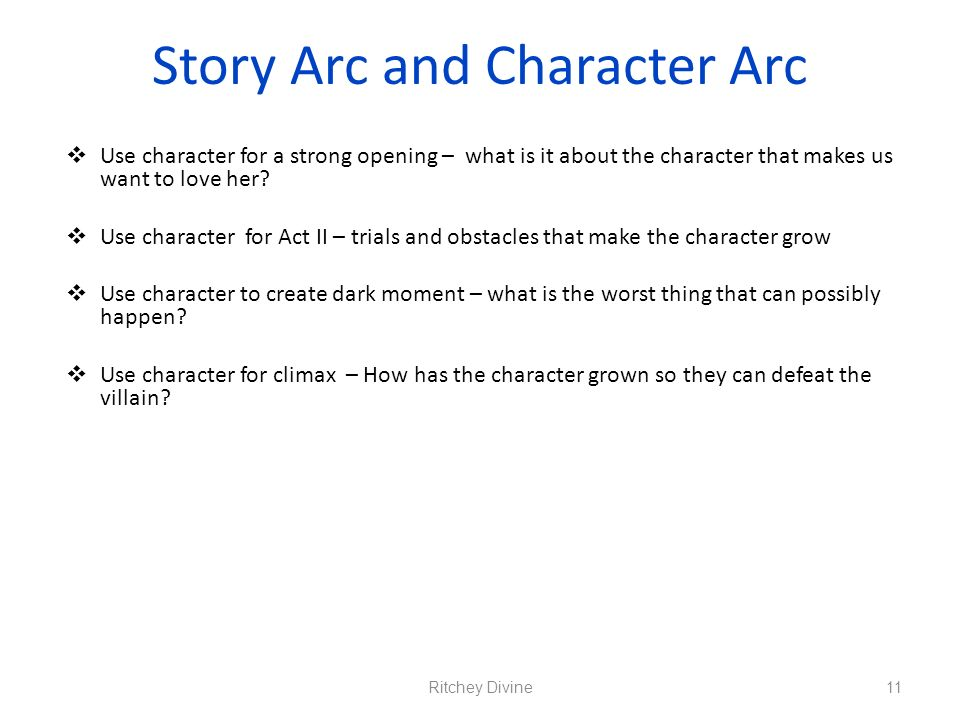 Story Arc and Character Arc Use character for a strong opening – what is it about the character that makes us want to love her? Use character for Act
