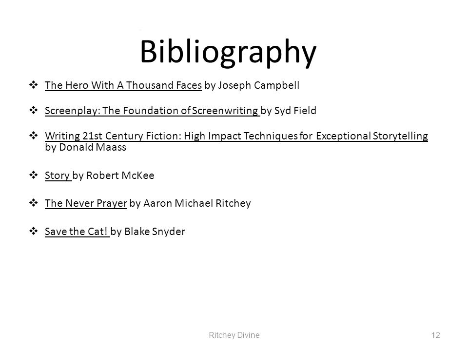 Bibliography The Hero With A Thousand Faces by Joseph Campbell Screenplay: The Foundation of Screenwriting by Syd Field Writing 21st Century Fiction: