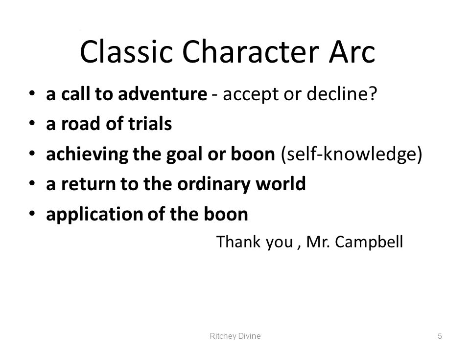 Classic Character Arc a call to adventure - accept or decline? a road of trials achieving the goal or boon (self-knowledge) a return to the ordinary w