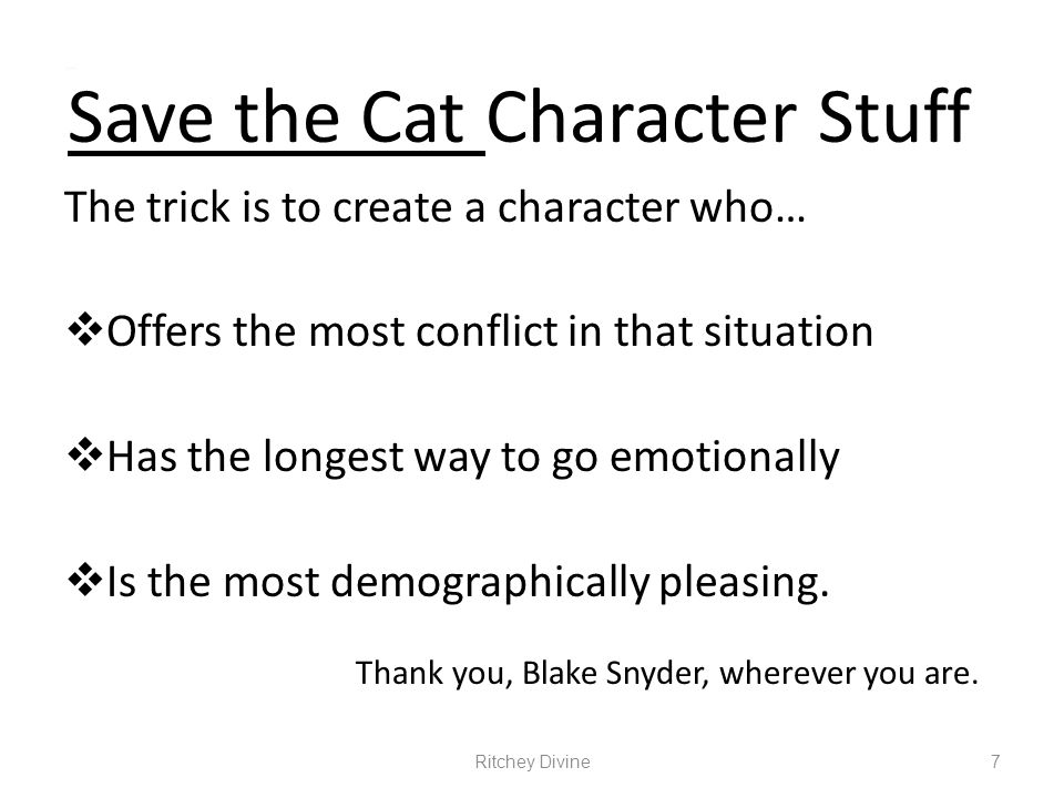 Save the Cat Character Stuff The trick is to create a character who… Offers the most conflict in that situation Has the longest way to go emotionally