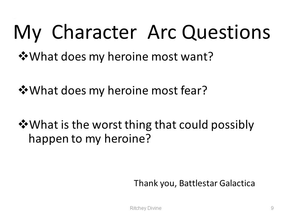 My Character Arc Questions What does my heroine most want? What does my heroine most fear? What is the worst thing that could possibly happen to my he