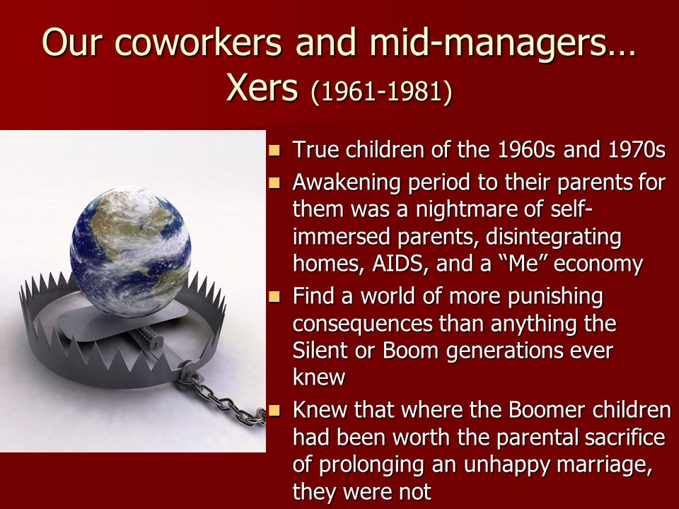 Our coworkers and mid-managers… Xers (1961-1981) True children of the 1960s and 1970s True children of the 1960s and 1970s Awakening period to their p